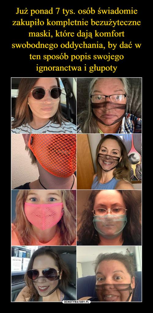 Już ponad 7 tys. osób świadomie zakupiło kompletnie bezużyteczne maski, które dają komfort swobodnego oddychania, by dać w ten sposób popis swojego ignoranctwa i głupoty