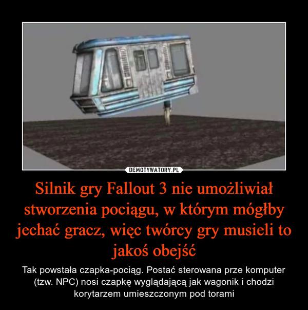 Silnik gry Fallout 3 nie umożliwiał stworzenia pociągu, w którym mógłby jechać gracz, więc twórcy gry musieli to jakoś obejść – Tak powstała czapka-pociąg. Postać sterowana prze komputer (tzw. NPC) nosi czapkę wyglądającą jak wagonik i chodzi korytarzem umieszczonym pod torami