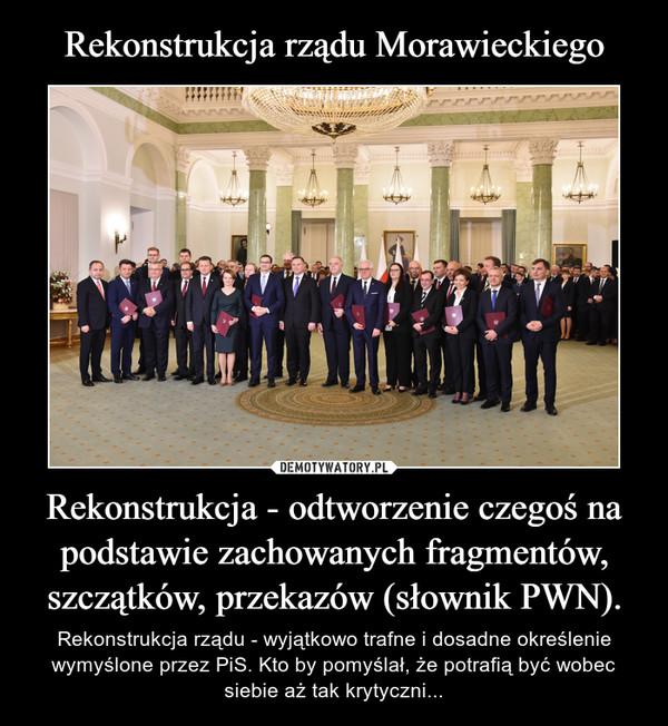 Rekonstrukcja rządu Morawieckiego Rekonstrukcja - odtworzenie czegoś na podstawie zachowanych fragmentów, szczątków, przekazów (słownik PWN).