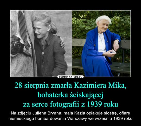 28 sierpnia zmarła Kazimiera Mika,bohaterka ściskającejza serce fotografii z 1939 roku – Na zdjęciu Juliena Bryana, mała Kazia opłakuje siostrę, ofiarę niemieckiego bombardowania Warszawy we wrześniu 1939 roku