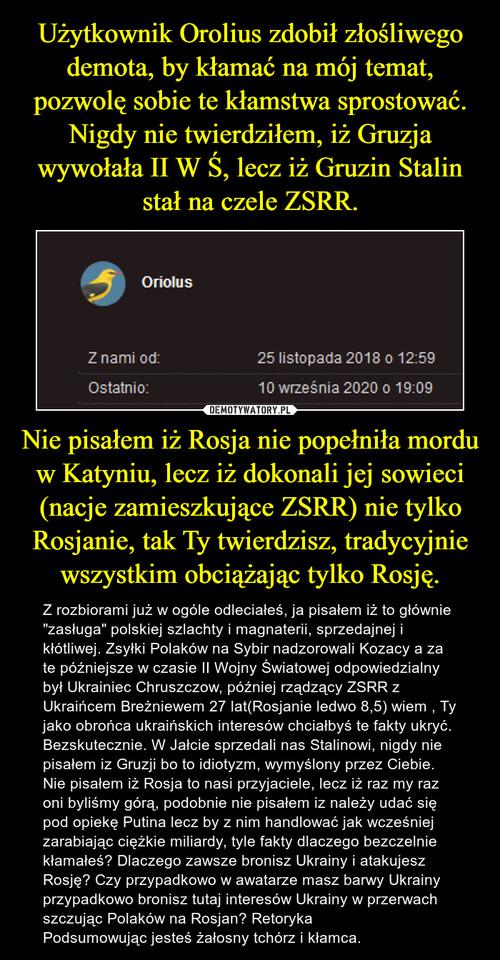 Użytkownik Orolius zdobił złośliwego demota, by kłamać na mój temat, pozwolę sobie te kłamstwa sprostować. Nigdy nie twierdziłem, iż Gruzja wywołała II W Ś, lecz iż Gruzin Stalin stał na czele ZSRR. Nie pisałem iż Rosja nie popełniła mordu w Katyniu, lecz iż dokonali jej sowieci (nacje zamieszkujące ZSRR) nie tylko Rosjanie, tak Ty twierdzisz, tradycyjnie wszystkim obciążając tylko Rosję.