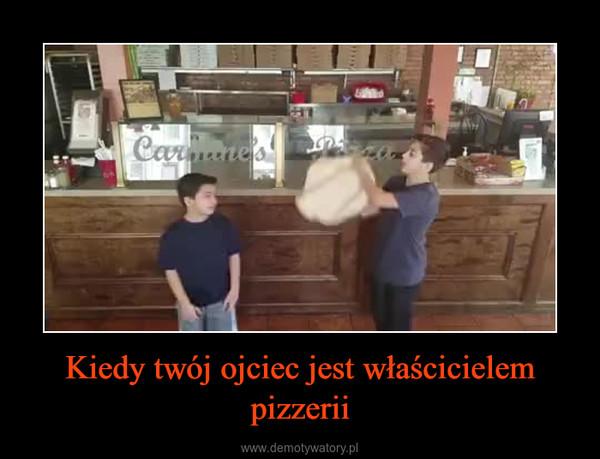 Kiedy twój ojciec jest właścicielem pizzerii –