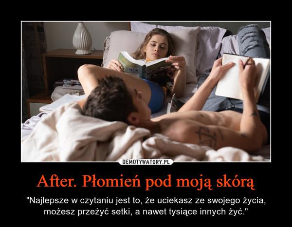 """After. Płomień pod moją skórą – """"Najlepsze w czytaniu jest to, że uciekasz ze swojego życia, możesz przeżyć setki, a nawet tysiące innych żyć."""""""