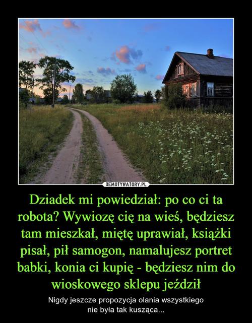 Dziadek mi powiedział: po co ci ta robota? Wywiozę cię na wieś, będziesz tam mieszkał, miętę uprawiał, książki pisał, pił samogon, namalujesz portret babki, konia ci kupię - będziesz nim do wioskowego sklepu jeździł
