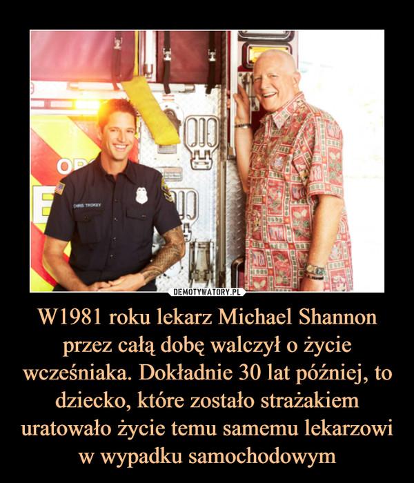 W1981 roku lekarz Michael Shannon przez całą dobę walczył o życie wcześniaka. Dokładnie 30 lat później, to dziecko, które zostało strażakiem uratowało życie temu samemu lekarzowi w wypadku samochodowym –