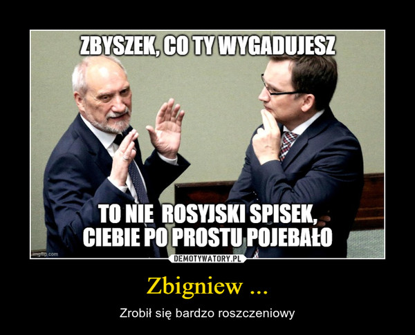 Zbigniew ... – Zrobił się bardzo roszczeniowy