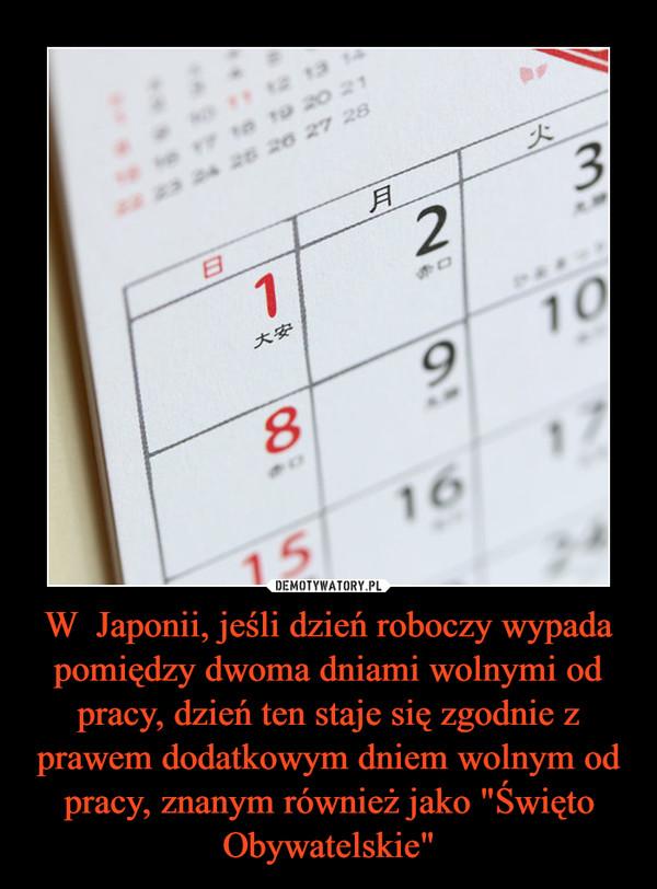 """W  Japonii, jeśli dzień roboczy wypada pomiędzy dwoma dniami wolnymi od pracy, dzień ten staje się zgodnie z prawem dodatkowym dniem wolnym od pracy, znanym również jako """"Święto Obywatelskie"""" –"""