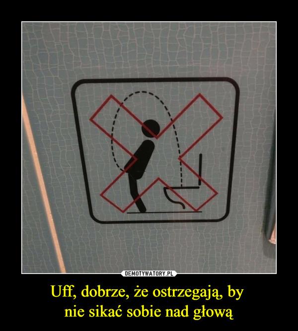 Uff, dobrze, że ostrzegają, by nie sikać sobie nad głową –