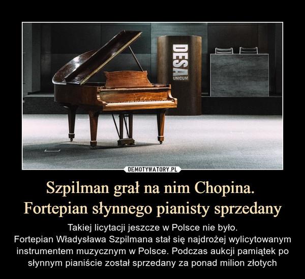 Szpilman grał na nim Chopina. Fortepian słynnego pianisty sprzedany – Takiej licytacji jeszcze w Polsce nie było.Fortepian Władysława Szpilmana stał się najdrożej wylicytowanym instrumentem muzycznym w Polsce. Podczas aukcji pamiątek po słynnym pianiście został sprzedany za ponad milion złotych