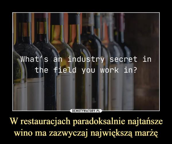 W restauracjach paradoksalnie najtańsze wino ma zazwyczaj największą marżę –