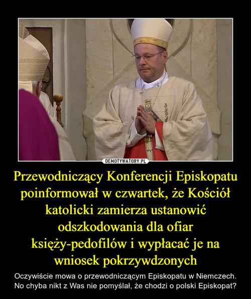 Przewodniczący Konferencji Episkopatu poinformował w czwartek, że Kościół katolicki zamierza ustanowić odszkodowania dla ofiar księży-pedofilów i wypłacać je na wniosek pokrzywdzonych