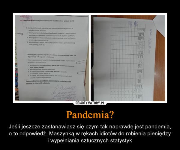 Pandemia? – Jeśli jeszcze zastanawiasz się czym tak naprawdę jest pandemia, o to odpowiedź. Maszynką w rękach idiotów do robienia pieniędzy i wypełniania sztucznych statystyk