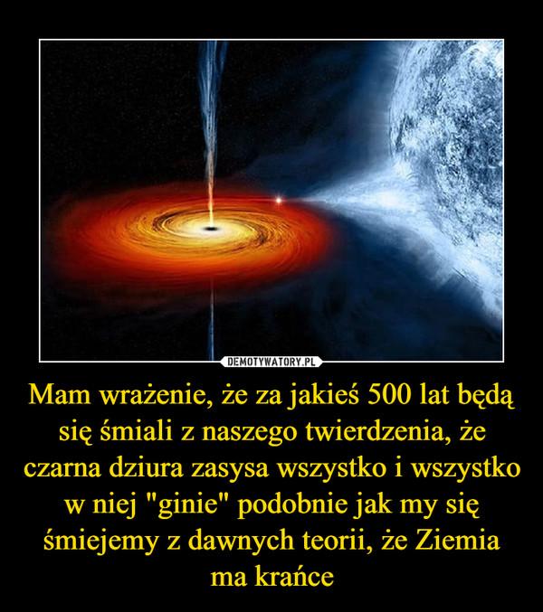 """Mam wrażenie, że za jakieś 500 lat będą się śmiali z naszego twierdzenia, że czarna dziura zasysa wszystko i wszystko w niej """"ginie"""" podobnie jak my się śmiejemy z dawnych teorii, że Ziemia ma krańce –"""