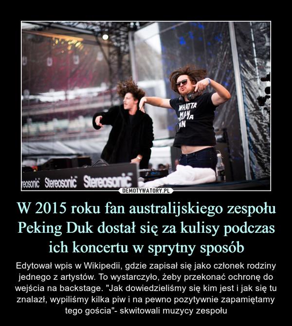 """W 2015 roku fan australijskiego zespołu Peking Duk dostał się za kulisy podczas ich koncertu w sprytny sposób – Edytował wpis w Wikipedii, gdzie zapisał się jako członek rodziny jednego z artystów. To wystarczyło, żeby przekonać ochronę do wejścia na backstage. """"Jak dowiedzieliśmy się kim jest i jak się tu znalazł, wypiliśmy kilka piw i na pewno pozytywnie zapamiętamy tego gościa""""- skwitowali muzycy zespołu"""