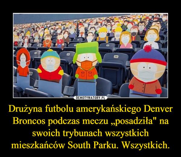 """Drużyna futbolu amerykańskiego Denver Broncos podczas meczu """"posadziła"""" na swoich trybunach wszystkich mieszkańców South Parku. Wszystkich. –"""