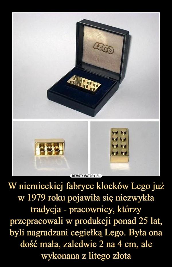 W niemieckiej fabryce klocków Lego już w 1979 roku pojawiła się niezwykła tradycja - pracownicy, którzy przepracowali w produkcji ponad 25 lat, byli nagradzani cegiełką Lego. Była ona dość mała, zaledwie 2 na 4 cm, ale wykonana z litego złota –