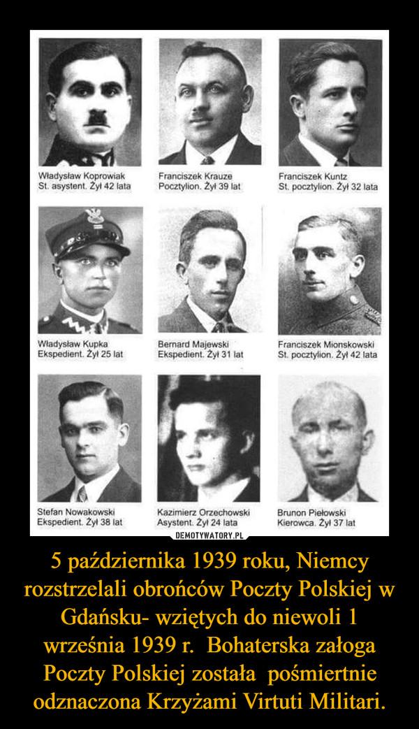 5 października 1939 roku, Niemcy rozstrzelali obrońców Poczty Polskiej w Gdańsku- wziętych do niewoli 1 września 1939 r.  Bohaterska załoga Poczty Polskiej została  pośmiertnie odznaczona Krzyżami Virtuti Militari. –