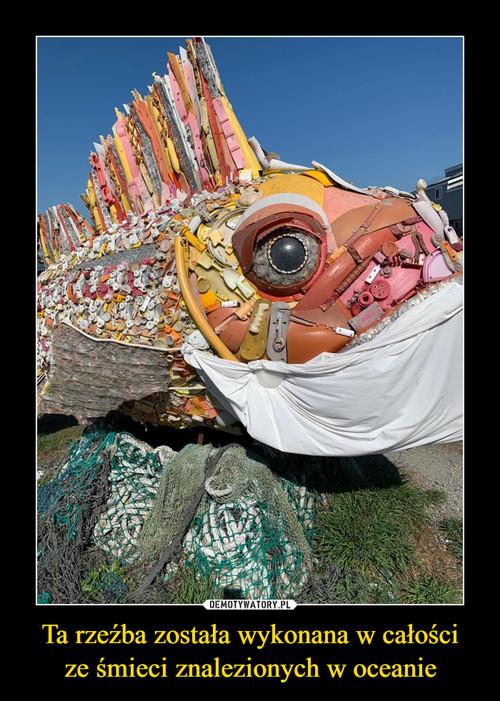 Ta rzeźba została wykonana w całości ze śmieci znalezionych w oceanie