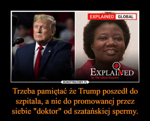 """Trzeba pamiętać że Trump poszedł do szpitala, a nie do promowanej przez siebie """"doktor"""" od szatańskiej spermy. –"""