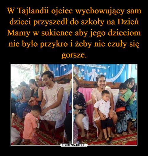 W Tajlandii ojciec wychowujący sam dzieci przyszedł do szkoły na Dzień Mamy w sukience aby jego dzieciom nie było przykro i żeby nie czuły się gorsze.