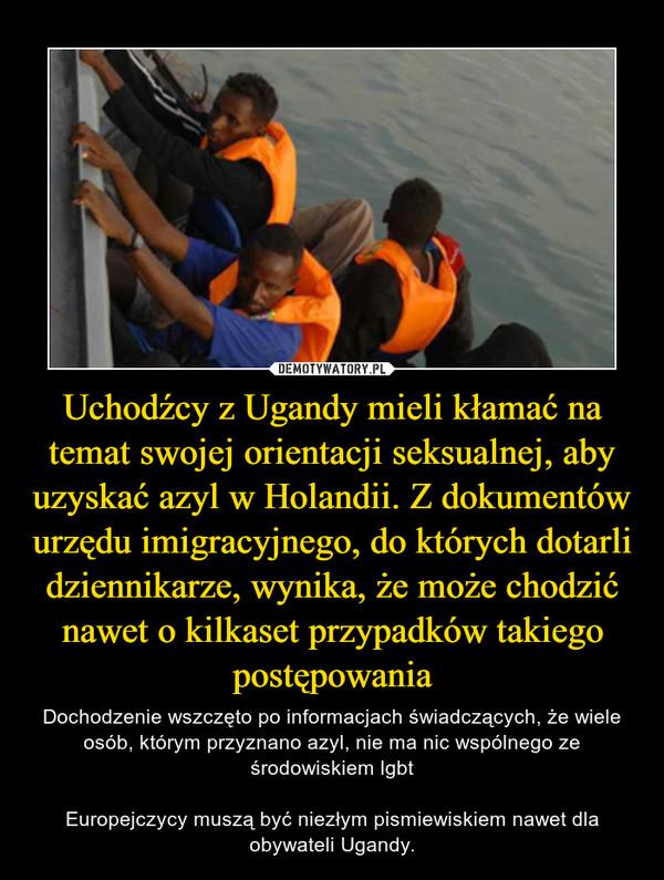 Uchodźcy z Ugandy mieli kłamać na temat swojej orientacji seksualnej, aby uzyskać azyl w Holandii. Z dokumentów urzędu imigracyjnego, do których dotarli dziennikarze, wynika, że może chodzić nawet o kilkaset przypadków takiego postępowania