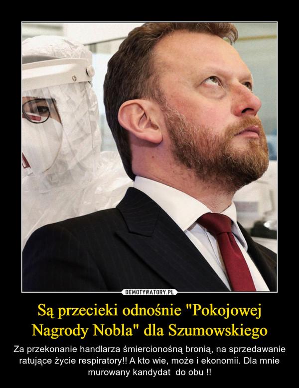 """Są przecieki odnośnie """"Pokojowej Nagrody Nobla"""" dla Szumowskiego – Za przekonanie handlarza śmiercionośną bronią, na sprzedawanie ratujące życie respiratory!! A kto wie, może i ekonomii. Dla mnie murowany kandydat  do obu !!"""