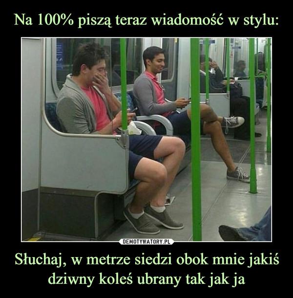Słuchaj, w metrze siedzi obok mnie jakiś dziwny koleś ubrany tak jak ja –