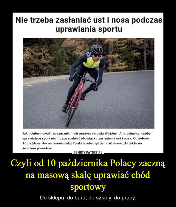 Czyli od 10 października Polacy zaczną na masową skalę uprawiać chód sportowy – Do sklepu, do baru, do szkoły, do pracy.