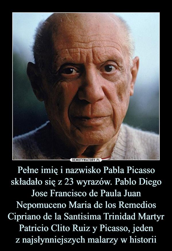 Pełne imię i nazwisko Pabla Picasso składało się z 23 wyrazów. Pablo Diego Jose Francisco de Paula Juan Nepomuceno Maria de los Remedios Cipriano de la Santisima Trinidad Martyr Patricio Clito Ruiz y Picasso, jedenz najsłynniejszych malarzy w historii –
