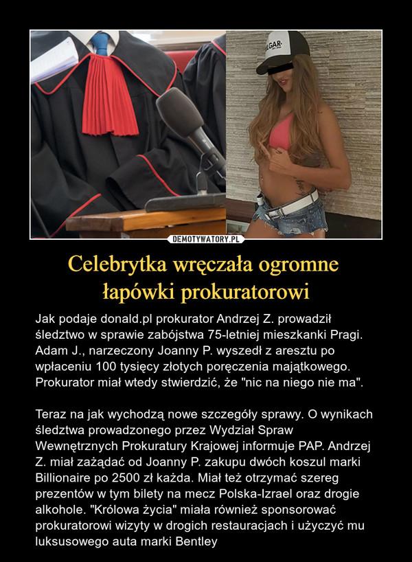 """Celebrytka wręczała ogromne łapówki prokuratorowi – Jak podaje donald.pl prokurator Andrzej Z. prowadził śledztwo w sprawie zabójstwa 75-letniej mieszkanki Pragi. Adam J., narzeczony Joanny P. wyszedł z aresztu po wpłaceniu 100 tysięcy złotych poręczenia majątkowego. Prokurator miał wtedy stwierdzić, że """"nic na niego nie ma"""".Teraz na jak wychodzą nowe szczegóły sprawy. O wynikach śledztwa prowadzonego przez Wydział Spraw Wewnętrznych Prokuratury Krajowej informuje PAP. Andrzej Z. miał zażądać od Joanny P. zakupu dwóch koszul marki Billionaire po 2500 zł każda. Miał też otrzymać szereg prezentów w tym bilety na mecz Polska-Izrael oraz drogie alkohole. """"Królowa życia"""" miała również sponsorować prokuratorowi wizyty w drogich restauracjach i użyczyć mu luksusowego auta marki Bentley"""