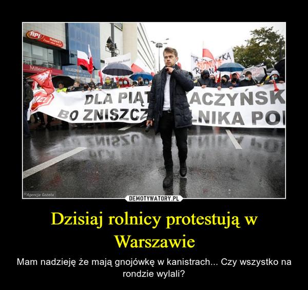 Dzisiaj rolnicy protestują w Warszawie – Mam nadzieję że mają gnojówkę w kanistrach... Czy wszystko na rondzie wylali?