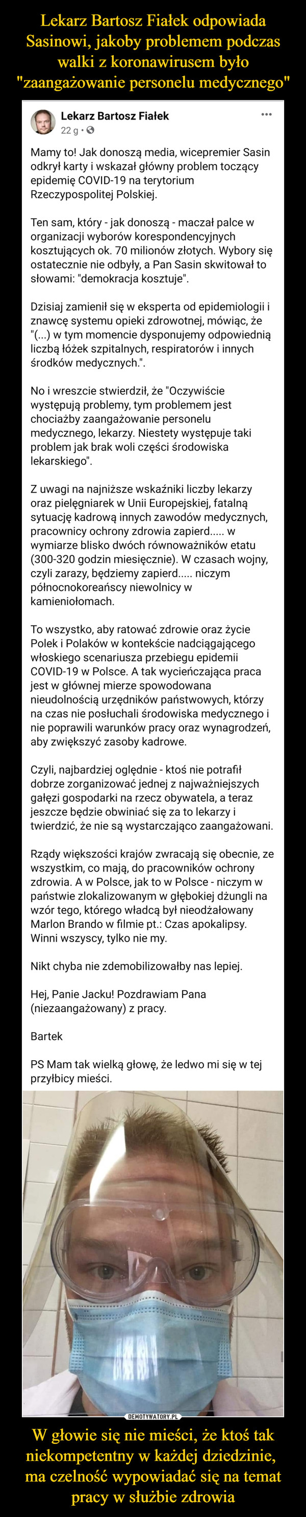 """W głowie się nie mieści, że ktoś tak niekompetentny w każdej dziedzinie, ma czelność wypowiadać się na temat pracy w służbie zdrowia –  Mamy to! Jak donoszą media, wicepremier Sasin odkrył karty i wskazał główny problem toczący epidemię COVID-19 na terytorium Rzeczypospolitej Polskiej.Ten sam, który - jak donoszą - maczał palce w organizacji wyborów korespondencyjnych kosztujących ok. 70 milionów złotych. Wybory się ostatecznie nie odbyły, a Pan Sasin skwitował to słowami: """"demokracja kosztuje"""".Dzisiaj zamienił się w eksperta od epidemiologii i znawcę systemu opieki zdrowotnej, mówiąc, że """"(...) w tym momencie dysponujemy odpowiednią liczbą łóżek szpitalnych, respiratorów i innych środków medycznych."""".No i wreszcie stwierdził, że """"Oczywiście występują problemy, tym problemem jest chociażby zaangażowanie personelu medycznego, lekarzy. Niestety występuje taki problem jak brak woli części środowiska lekarskiego"""".Z uwagi na najniższe wskaźniki liczby lekarzy oraz pielęgniarek w Unii Europejskiej, fatalną sytuację kadrową innych zawodów medycznych, pracownicy ochrony zdrowia zapierd..... w wymiarze blisko dwóch równoważników etatu (300-320 godzin miesięcznie). W czasach wojny, czyli zarazy, będziemy zapierd..... niczym północnokoreańscy niewolnicy w kamieniołomach.To wszystko, aby ratować zdrowie oraz życie Polek i Polaków w kontekście nadciągającego włoskiego scenariusza przebiegu epidemii COVID-19 w Polsce. A tak wycieńczająca praca jest w głównej mierze spowodowana nieudolnością urzędników państwowych, którzy na czas nie posłuchali środowiska medycznego i nie poprawili warunków pracy oraz wynagrodzeń, aby zwiększyć zasoby kadrowe.Czyli, najbardziej oględnie - ktoś nie potrafił dobrze zorganizować jednej z najważniejszych gałęzi gospodarki na rzecz obywatela, a teraz jeszcze będzie obwiniać się za to lekarzy i twierdzić, że nie są wystarczająco zaangażowani.Rządy większości krajów zwracają się obecnie, ze wszystkim, co mają, do pracowników ochrony zdrowia. A w Polsce, """