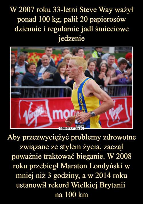 W 2007 roku 33-letni Steve Way ważył ponad 100 kg, palił 20 papierosów dziennie i regularnie jadł śmieciowe jedzenie Aby przezwyciężyć problemy zdrowotne związane ze stylem życia, zaczął poważnie traktować bieganie. W 2008 roku przebiegł Maraton Londyński w mniej niż 3 godziny, a w 2014 roku ustanowił rekord Wielkiej Brytanii  na 100 km
