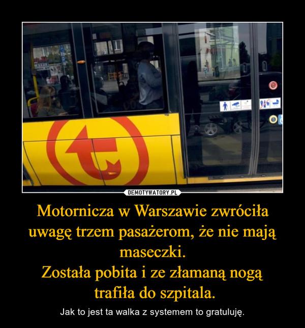 Motornicza w Warszawie zwróciła uwagę trzem pasażerom, że nie mają maseczki.Została pobita i ze złamaną nogą trafiła do szpitala. – Jak to jest ta walka z systemem to gratuluję.