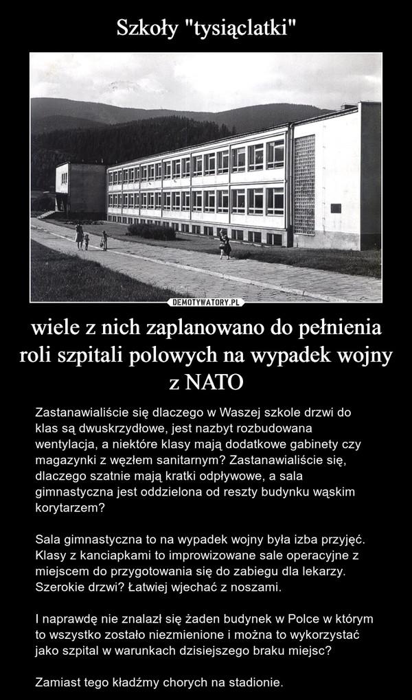 wiele z nich zaplanowano do pełnienia roli szpitali polowych na wypadek wojny z NATO – Zastanawialiście się dlaczego w Waszej szkole drzwi do klas są dwuskrzydłowe, jest nazbyt rozbudowana wentylacja, a niektóre klasy mają dodatkowe gabinety czy magazynki z węzłem sanitarnym? Zastanawialiście się, dlaczego szatnie mają kratki odpływowe, a sala gimnastyczna jest oddzielona od reszty budynku wąskim korytarzem? Sala gimnastyczna to na wypadek wojny była izba przyjęć. Klasy z kanciapkami to improwizowane sale operacyjne z miejscem do przygotowania się do zabiegu dla lekarzy. Szerokie drzwi? Łatwiej wjechać z noszami. I naprawdę nie znalazł się żaden budynek w Polce w którym to wszystko zostało niezmienione i można to wykorzystać jako szpital w warunkach dzisiejszego braku miejsc? Zamiast tego kładźmy chorych na stadionie.