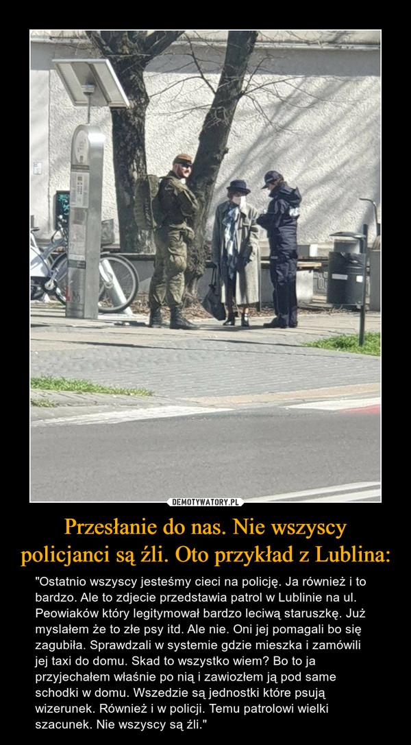 """Przesłanie do nas. Nie wszyscy policjanci są źli. Oto przykład z Lublina: – """"Ostatnio wszyscy jesteśmy cieci na policję. Ja również i to bardzo. Ale to zdjecie przedstawia patrol w Lublinie na ul. Peowiaków który legitymował bardzo leciwą staruszkę. Już myslałem że to złe psy itd. Ale nie. Oni jej pomagali bo się zagubiła. Sprawdzali w systemie gdzie mieszka i zamówili jej taxi do domu. Skad to wszystko wiem? Bo to ja przyjechałem właśnie po nią i zawiozłem ją pod same schodki w domu. Wszedzie są jednostki które psują wizerunek. Również i w policji. Temu patrolowi wielki szacunek. Nie wszyscy są źli."""""""