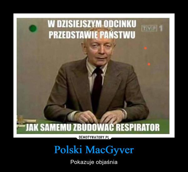 Polski MacGyver – Pokazuje objaśnia W DZISIEJSZYM ODCINKUPRZEDSTAWIE PAŃSTWUTVP 1JAK SAMEMU ZBUDOWAĆ RESPIRATOR