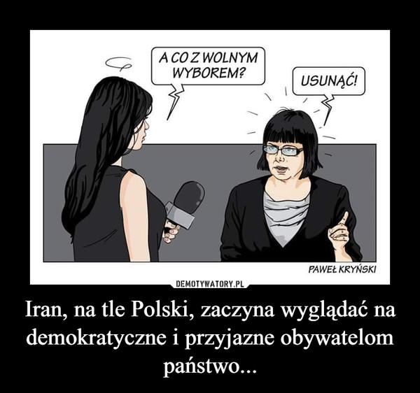 Iran, na tle Polski, zaczyna wyglądać na demokratyczne i przyjazne obywatelom państwo... –