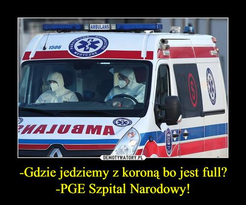 -Gdzie jedziemy z koroną bo jest full? -PGE Szpital Narodowy!