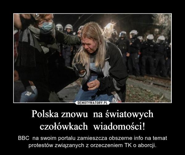 Polska znowu  na światowych czołówkach  wiadomości! – BBC  na swoim portalu zamieszcza obszerne info na temat protestów związanych z orzeczeniem TK o aborcji.