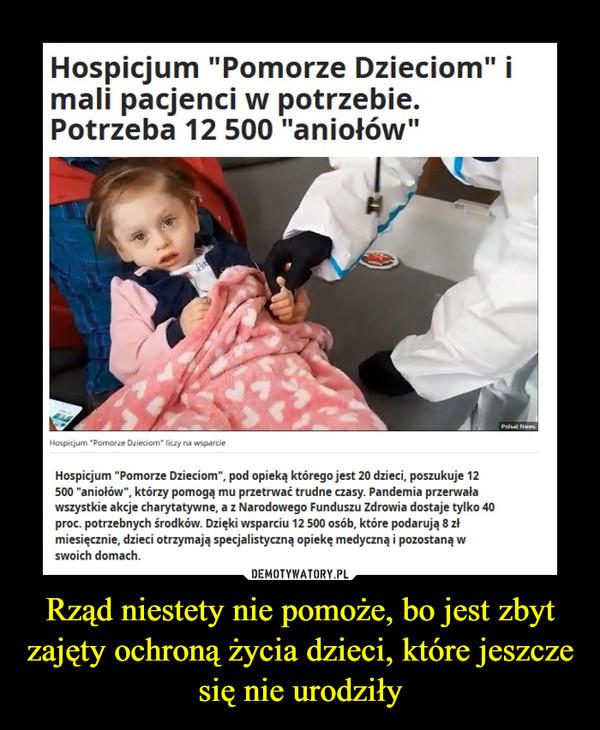 Rząd niestety nie pomoże, bo jest zbyt zajęty ochroną życia dzieci, które jeszcze się nie urodziły –