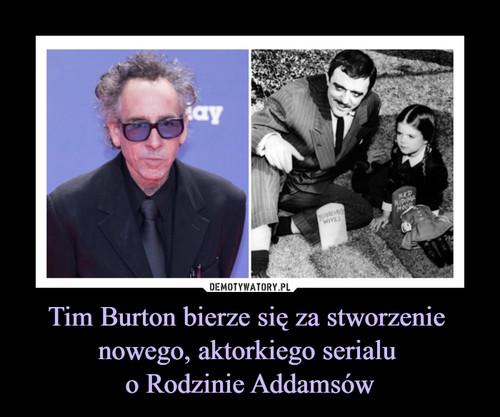 Tim Burton bierze się za stworzenie  nowego, aktorkiego serialu  o Rodzinie Addamsów