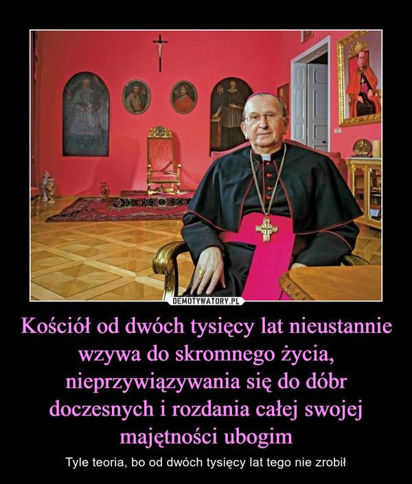 Kościół od dwóch tysięcy lat nieustannie wzywa do skromnego życia, nieprzywiązywania się do dóbr doczesnych i rozdania całej swojej majętności ubogim – Tyle teoria, bo od dwóch tysięcy lat tego nie zrobił