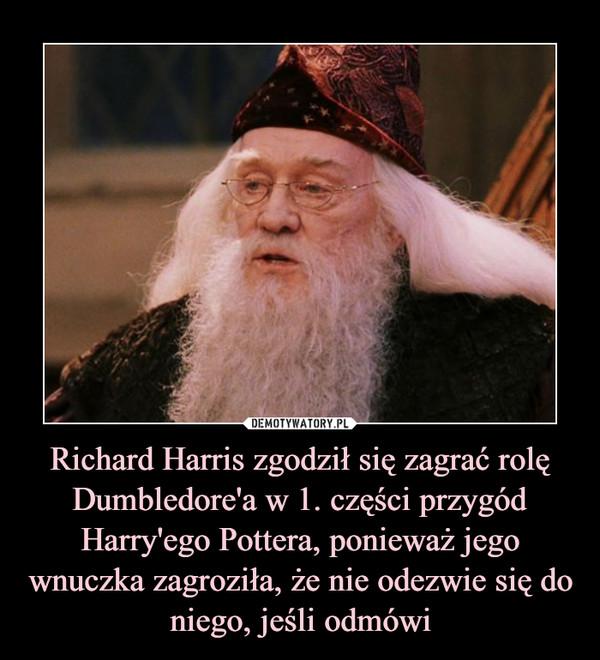 Richard Harris zgodził się zagrać rolę Dumbledore'a w 1. części przygód Harry'ego Pottera, ponieważ jego wnuczka zagroziła, że nie odezwie się do niego, jeśli odmówi –