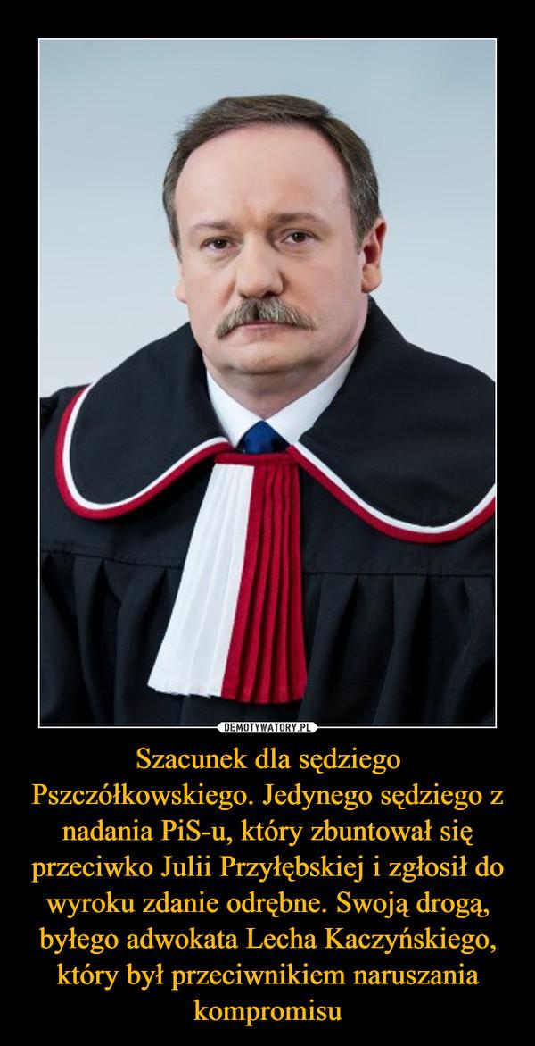 Szacunek dla sędziego Pszczółkowskiego. Jedynego sędziego z nadania PiS-u, który zbuntował się przeciwko Julii Przyłębskiej i zgłosił do wyroku zdanie odrębne. Swoją drogą, byłego adwokata Lecha Kaczyńskiego, który był przeciwnikiem naruszania kompromisu –