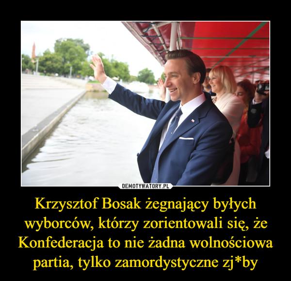 Krzysztof Bosak żegnający byłych wyborców, którzy zorientowali się, że Konfederacja to nie żadna wolnościowa partia, tylko zamordystyczne zj*by –