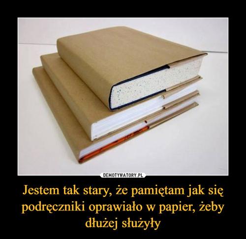 Jestem tak stary, że pamiętam jak się podręczniki oprawiało w papier, żeby dłużej służyły