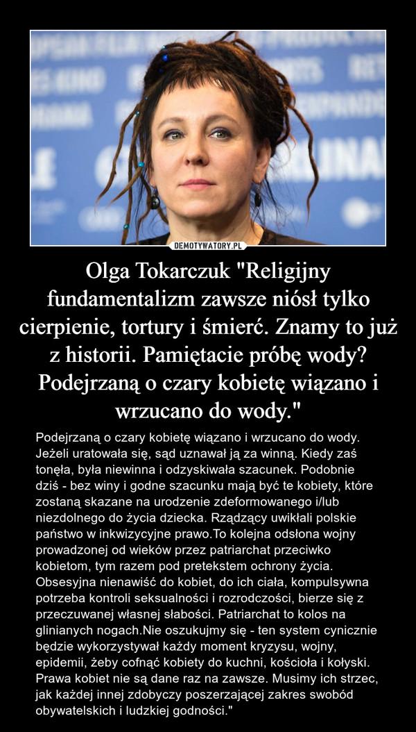 """Olga Tokarczuk """"Religijny fundamentalizm zawsze niósł tylko cierpienie, tortury i śmierć. Znamy to już z historii. Pamiętacie próbę wody? Podejrzaną o czary kobietę wiązano i wrzucano do wody."""" – Podejrzaną o czary kobietę wiązano i wrzucano do wody. Jeżeli uratowała się, sąd uznawał ją za winną. Kiedy zaś tonęła, była niewinna i odzyskiwała szacunek. Podobnie dziś - bez winy i godne szacunku mają być te kobiety, które zostaną skazane na urodzenie zdeformowanego i/lub niezdolnego do życia dziecka. Rządzący uwikłali polskie państwo w inkwizycyjne prawo.To kolejna odsłona wojny prowadzonej od wieków przez patriarchat przeciwko kobietom, tym razem pod pretekstem ochrony życia. Obsesyjna nienawiść do kobiet, do ich ciała, kompulsywna potrzeba kontroli seksualności i rozrodczości, bierze się z przeczuwanej własnej słabości. Patriarchat to kolos na glinianych nogach.Nie oszukujmy się - ten system cynicznie będzie wykorzystywał każdy moment kryzysu, wojny, epidemii, żeby cofnąć kobiety do kuchni, kościoła i kołyski. Prawa kobiet nie są dane raz na zawsze. Musimy ich strzec, jak każdej innej zdobyczy poszerzającej zakres swobód obywatelskich i ludzkiej godności."""""""
