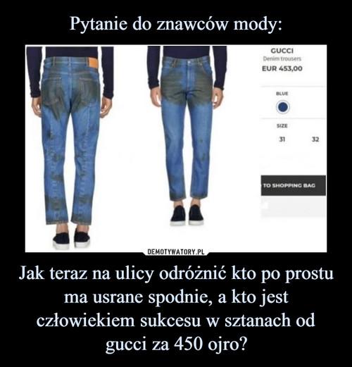 Pytanie do znawców mody: Jak teraz na ulicy odróżnić kto po prostu ma usrane spodnie, a kto jest człowiekiem sukcesu w sztanach od gucci za 450 ojro?