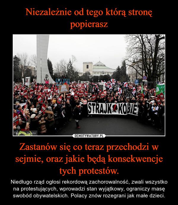 Zastanów się co teraz przechodzi w sejmie, oraz jakie będą konsekwencje tych protestów. – Niedługo rząd ogłosi rekordową zachorowalność, zwali wszystko na protestujących, wprowadzi stan wyjątkowy, ograniczy masę swobód obywatelskich. Polacy znów rozegrani jak małe dzieci.